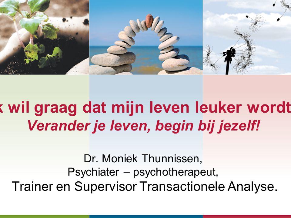 Ik wil graag dat mijn leven leuker wordt! Verander je leven, begin bij jezelf! Dr. Moniek Thunnissen, Psychiater – psychotherapeut, Trainer en Supervi