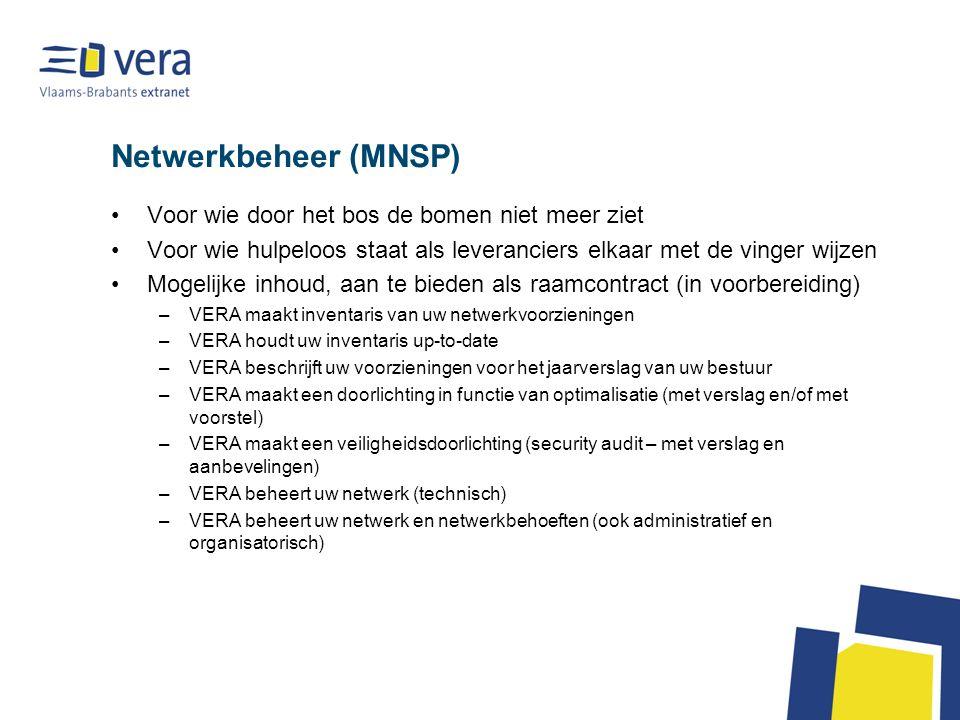 Netwerkbeheer (MNSP) Voor wie door het bos de bomen niet meer ziet Voor wie hulpeloos staat als leveranciers elkaar met de vinger wijzen Mogelijke inhoud, aan te bieden als raamcontract (in voorbereiding) –VERA maakt inventaris van uw netwerkvoorzieningen –VERA houdt uw inventaris up-to-date –VERA beschrijft uw voorzieningen voor het jaarverslag van uw bestuur –VERA maakt een doorlichting in functie van optimalisatie (met verslag en/of met voorstel) –VERA maakt een veiligheidsdoorlichting (security audit – met verslag en aanbevelingen) –VERA beheert uw netwerk (technisch) –VERA beheert uw netwerk en netwerkbehoeften (ook administratief en organisatorisch)