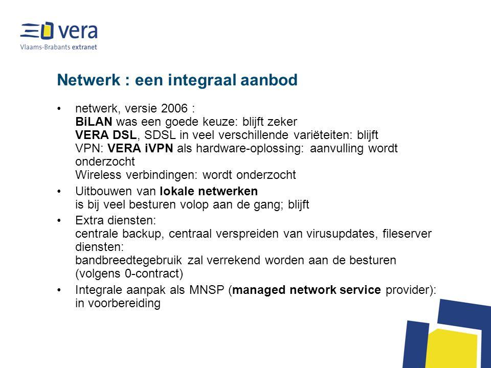 Netwerk : een integraal aanbod netwerk, versie 2006 : BiLAN was een goede keuze: blijft zeker VERA DSL, SDSL in veel verschillende variëteiten: blijft VPN: VERA iVPN als hardware-oplossing: aanvulling wordt onderzocht Wireless verbindingen: wordt onderzocht Uitbouwen van lokale netwerken is bij veel besturen volop aan de gang; blijft Extra diensten: centrale backup, centraal verspreiden van virusupdates, fileserver diensten: bandbreedtegebruik zal verrekend worden aan de besturen (volgens 0-contract) Integrale aanpak als MNSP (managed network service provider): in voorbereiding