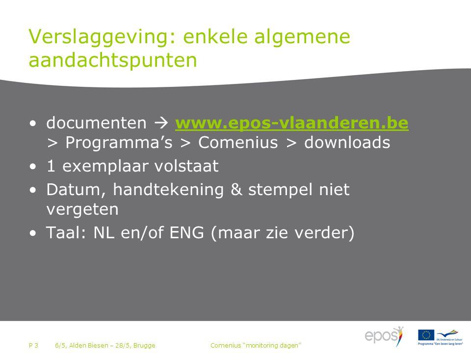 P 3 Verslaggeving: enkele algemene aandachtspunten documenten  www.epos-vlaanderen.be > Programma's > Comenius > downloads 1 exemplaar volstaat Datum, handtekening & stempel niet vergeten Taal: NL en/of ENG (maar zie verder) 6/5, Alden Biesen – 28/5, BruggeComenius monitoring dagen
