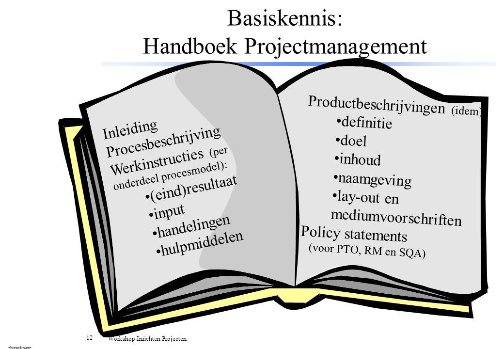 12 Workshop Inrichten Projecten Basiskennis: Handboek Projectmanagement Inleiding Procesbeschrijving Werkinstructies (per onderdeel procesmodel): (ein