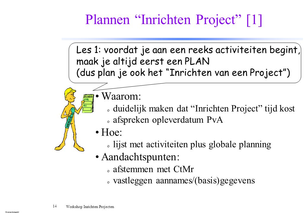 """14 Workshop Inrichten Projecten Plannen """"Inrichten Project"""" [1] Waarom: o duidelijk maken dat """"Inrichten Project"""" tijd kost o afspreken opleverdatum P"""