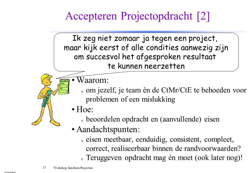 15 Workshop Inrichten Projecten Accepteren Projectopdracht [2] Waarom: o om jezelf, je team èn de CtMr/CtE te behoeden voor problemen of een mislukkin