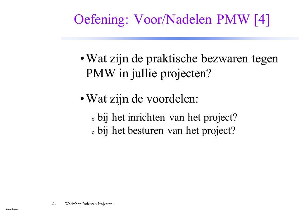 21 Workshop Inrichten Projecten Oefening: Voor/Nadelen PMW [4] Wat zijn de praktische bezwaren tegen PMW in jullie projecten? Wat zijn de voordelen: o