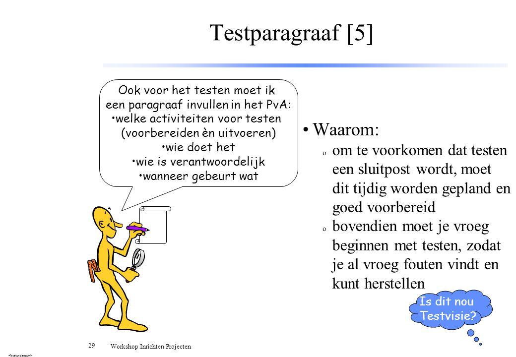29 Workshop Inrichten Projecten Testparagraaf [5] Waarom: o om te voorkomen dat testen een sluitpost wordt, moet dit tijdig worden gepland en goed voo
