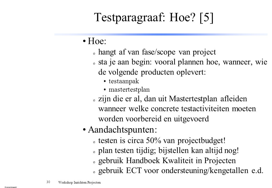 30 Workshop Inrichten Projecten Testparagraaf: Hoe? [5] Hoe: o hangt af van fase/scope van project o sta je aan begin: vooral plannen hoe, wanneer, wi