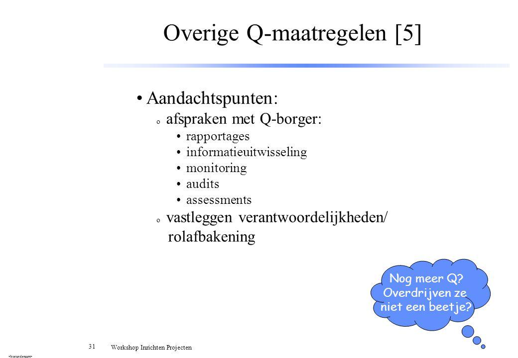 31 Workshop Inrichten Projecten Overige Q-maatregelen [5] Aandachtspunten: o afspraken met Q-borger: rapportages informatieuitwisseling monitoring aud