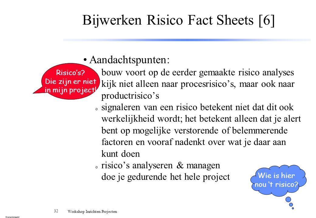 32 Workshop Inrichten Projecten Bijwerken Risico Fact Sheets [6] Aandachtspunten: o bouw voort op de eerder gemaakte risico analyses o kijk niet allee