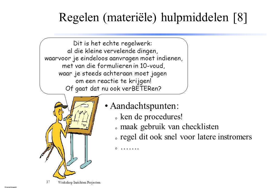 37 Workshop Inrichten Projecten Regelen (materiële) hulpmiddelen [8] Aandachtspunten: o ken de procedures! o maak gebruik van checklisten o regel dit