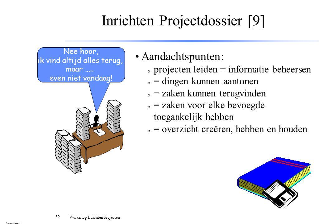 39 Workshop Inrichten Projecten Inrichten Projectdossier [9] Aandachtspunten: o projecten leiden = informatie beheersen o = dingen kunnen aantonen o =