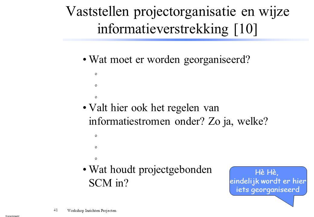 41 Workshop Inrichten Projecten Vaststellen projectorganisatie en wijze informatieverstrekking [10] Wat moet er worden georganiseerd? o Valt hier ook