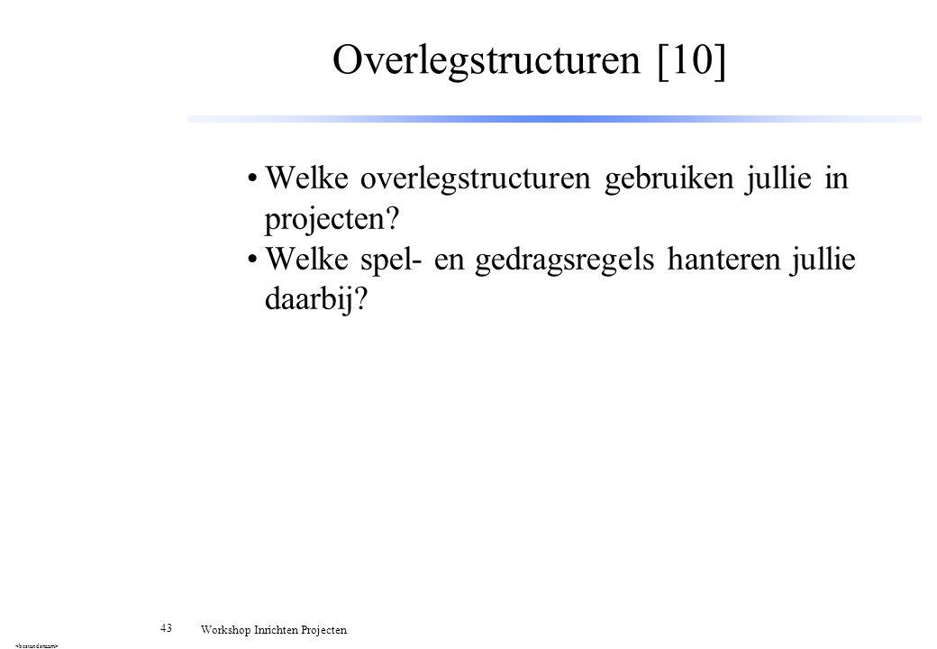 43 Workshop Inrichten Projecten Overlegstructuren [10] Welke overlegstructuren gebruiken jullie in projecten? Welke spel- en gedragsregels hanteren ju