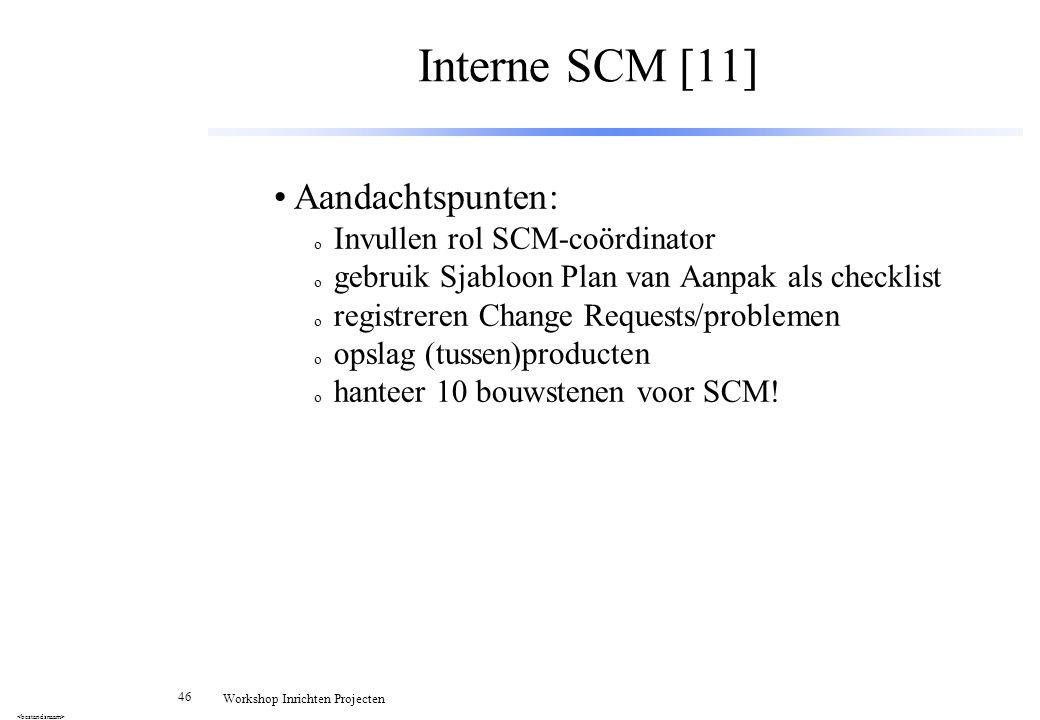 46 Workshop Inrichten Projecten Interne SCM [11] Aandachtspunten: o Invullen rol SCM-coördinator o gebruik Sjabloon Plan van Aanpak als checklist o re