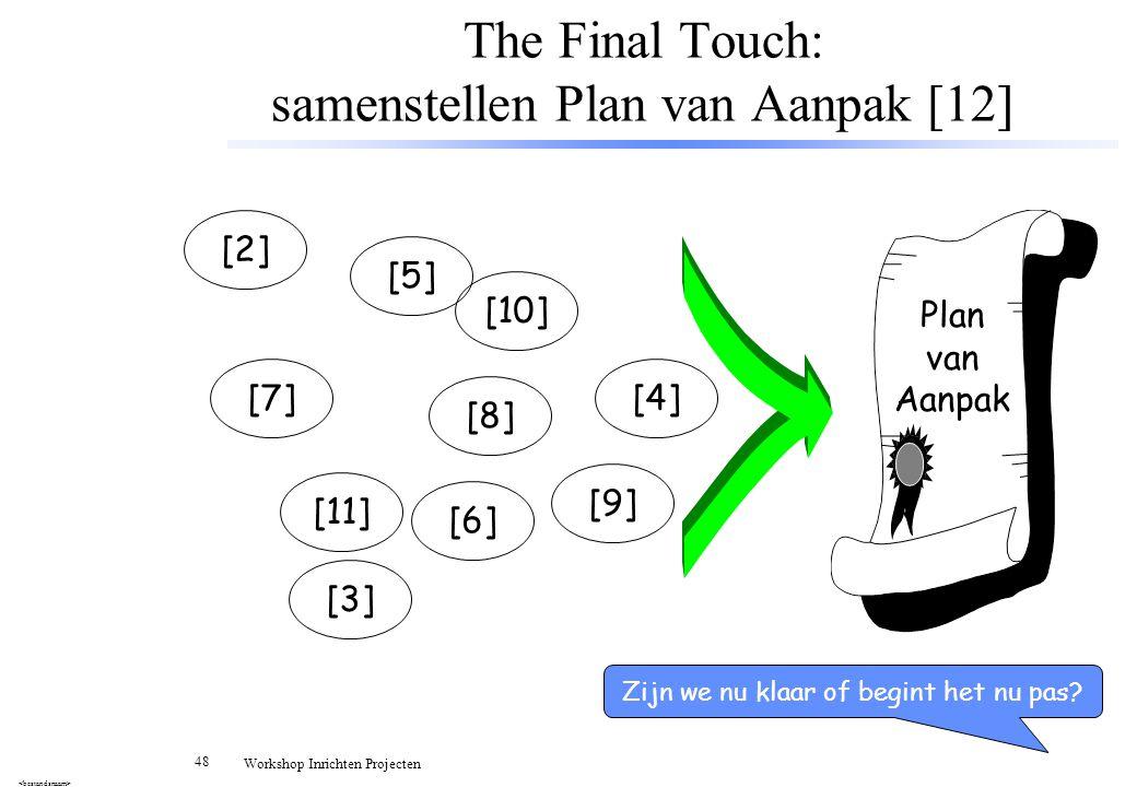 48 Workshop Inrichten Projecten The Final Touch: samenstellen Plan van Aanpak [12] [2] [5] [7][4] [3] [10] [11] [8] [6] [9] Plan van Aanpak Zijn we nu