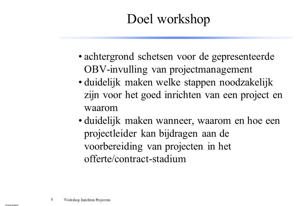 6 Workshop Inrichten Projecten Doel workshop achtergrond schetsen voor de gepresenteerde OBV-invulling van projectmanagement duidelijk maken welke sta