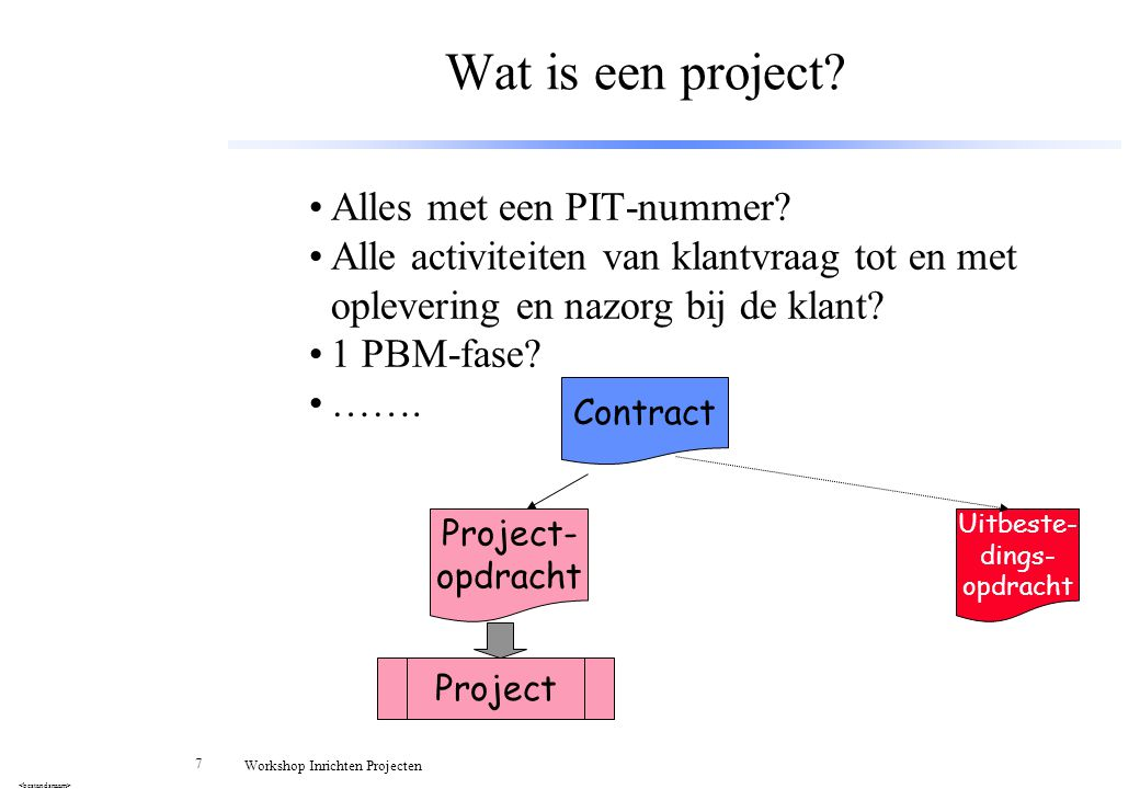 7 Workshop Inrichten Projecten Wat is een project? Alles met een PIT-nummer? Alle activiteiten van klantvraag tot en met oplevering en nazorg bij de k