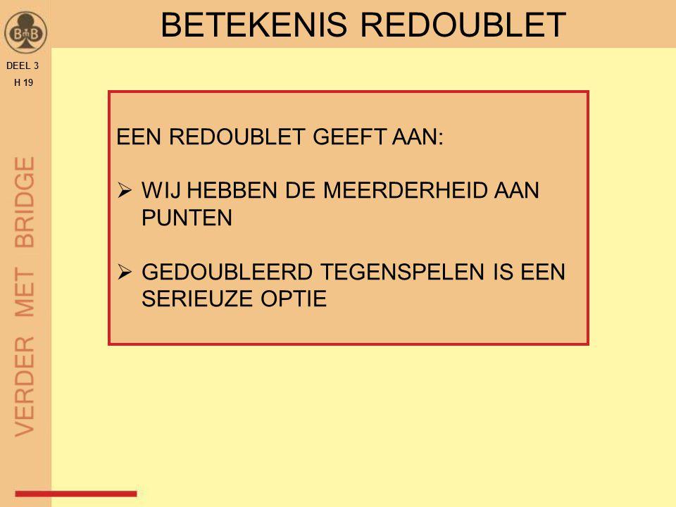 DEEL 3 H 19 BETEKENIS REDOUBLET EEN REDOUBLET GEEFT AAN:  WIJ HEBBEN DE MEERDERHEID AAN PUNTEN  GEDOUBLEERD TEGENSPELEN IS EEN SERIEUZE OPTIE