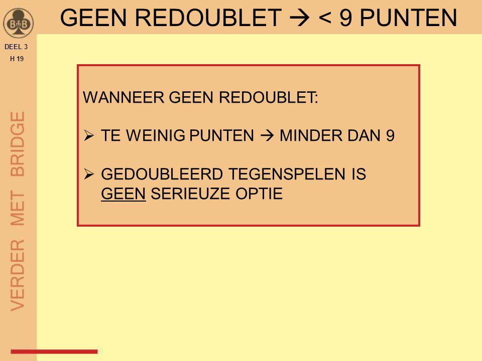 DEEL 3 H 19 GEEN REDOUBLET  < 9 PUNTEN WANNEER GEEN REDOUBLET:  TE WEINIG PUNTEN  MINDER DAN 9  GEDOUBLEERD TEGENSPELEN IS GEEN SERIEUZE OPTIE