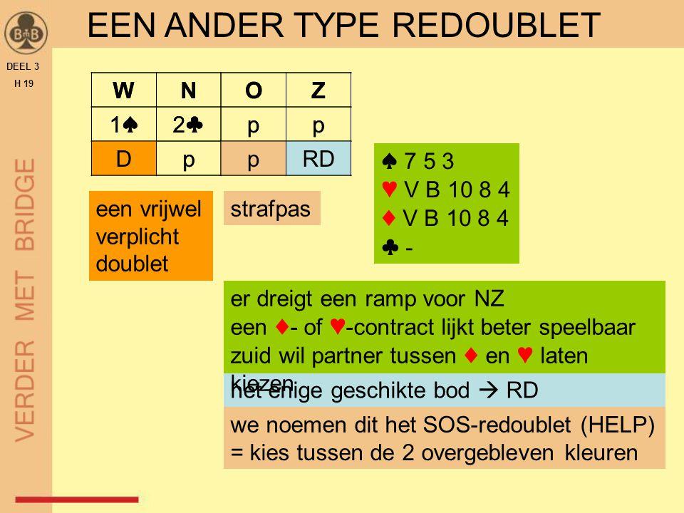 EEN ANDER TYPE REDOUBLET DEEL 3 H 19 WNOZ 1♠1♠2♣2♣pp Dpp? ♠ 7 5 3 ♥ V B 10 8 4 ♦ V B 10 8 4 ♣ - een vrijwel verplicht doublet het enige geschikte bod