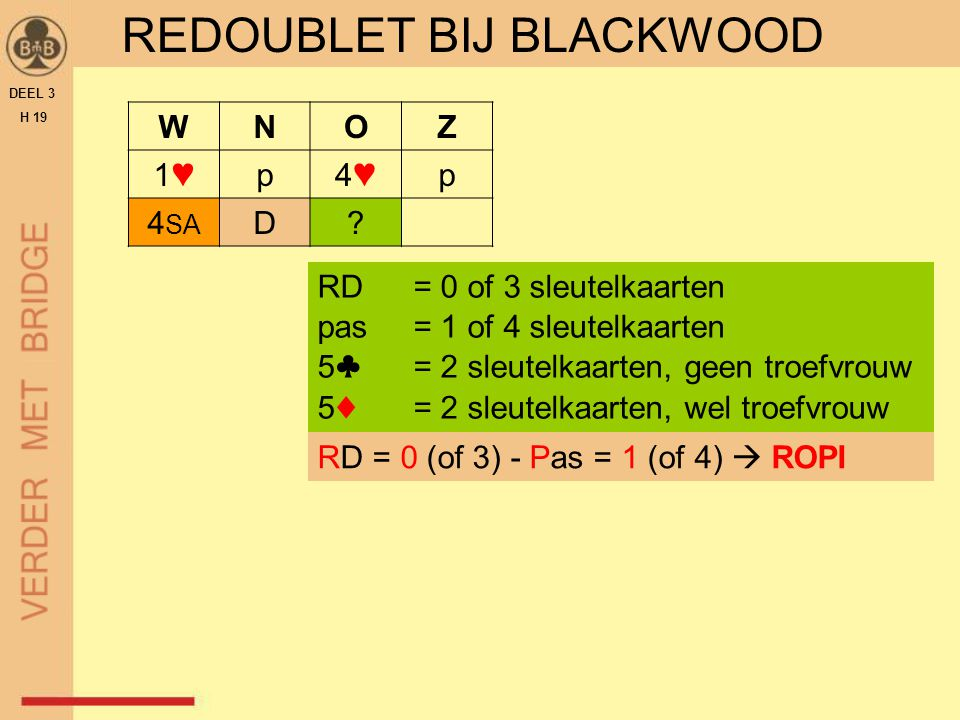 REDOUBLET BIJ BLACKWOOD DEEL 3 H 19 WNOZ 1♥1♥p4♥4♥p 4 SA D? RD = 0 of 3 sleutelkaarten pas = 1 of 4 sleutelkaarten 5♣= 2 sleutelkaarten, geen troefvro
