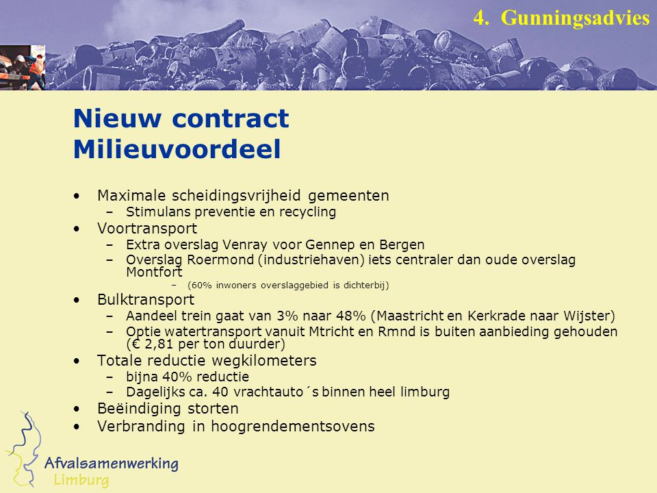 Nieuw contract Milieuvoordeel Maximale scheidingsvrijheid gemeenten –Stimulans preventie en recycling Voortransport –Extra overslag Venray voor Gennep en Bergen –Overslag Roermond (industriehaven) iets centraler dan oude overslag Montfort –(60% inwoners overslaggebied is dichterbij) Bulktransport –Aandeel trein gaat van 3% naar 48% (Maastricht en Kerkrade naar Wijster) –Optie watertransport vanuit Mtricht en Rmnd is buiten aanbieding gehouden (€ 2,81 per ton duurder) Totale reductie wegkilometers –bijna 40% reductie –Dagelijks ca.