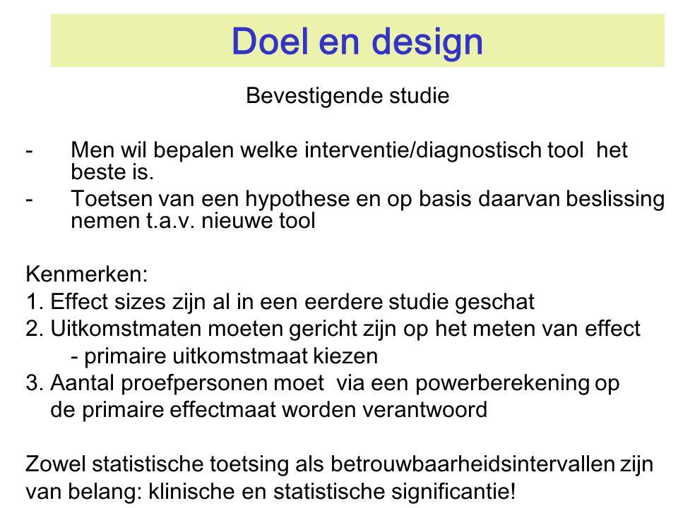 Doel en design Bevestigende studie -Men wil bepalen welke interventie/diagnostisch tool het beste is. -Toetsen van een hypothese en op basis daarvan b