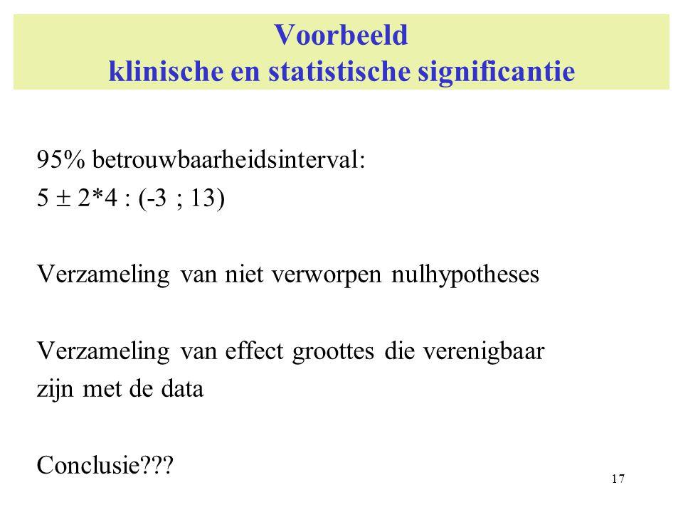 17 Voorbeeld klinische en statistische significantie 95% betrouwbaarheidsinterval: 5  2*4 : (-3 ; 13) Verzameling van niet verworpen nulhypotheses Ve