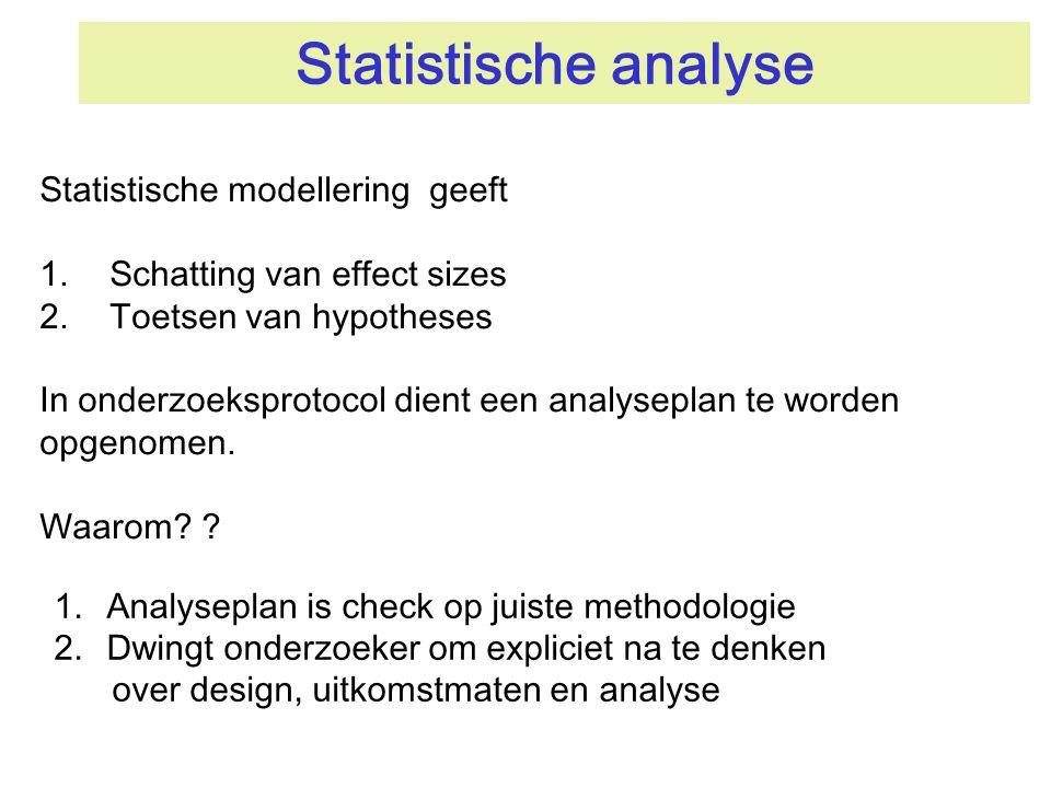 Statistische analyse Statistische modellering geeft 1.Schatting van effect sizes 2.Toetsen van hypotheses In onderzoeksprotocol dient een analyseplan