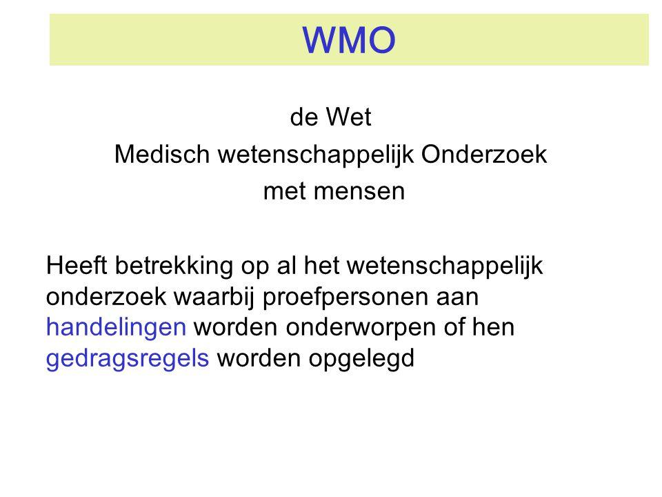 WMO de Wet Medisch wetenschappelijk Onderzoek met mensen Regelt de toetsing van onderzoek in de zin van de WMO Onderzoek in de zin van de WMO mag alleen worden uitgevoerd als een erkende toetsingscommissie een positief WMO-oordeel heeft afgegeven voor een onderzoekprotocol erkende toetsingscommissie: Medisch Ethisch Toetsingscommissie: METc