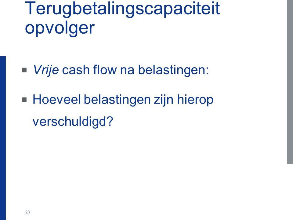 39 Terugbetalingscapaciteit opvolger  Vrije cash flow na belastingen:  Hoeveel belastingen zijn hierop verschuldigd?