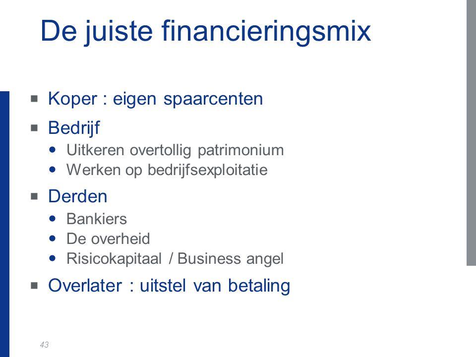 43 De juiste financieringsmix  Koper : eigen spaarcenten  Bedrijf Uitkeren overtollig patrimonium Werken op bedrijfsexploitatie  Derden Bankiers De