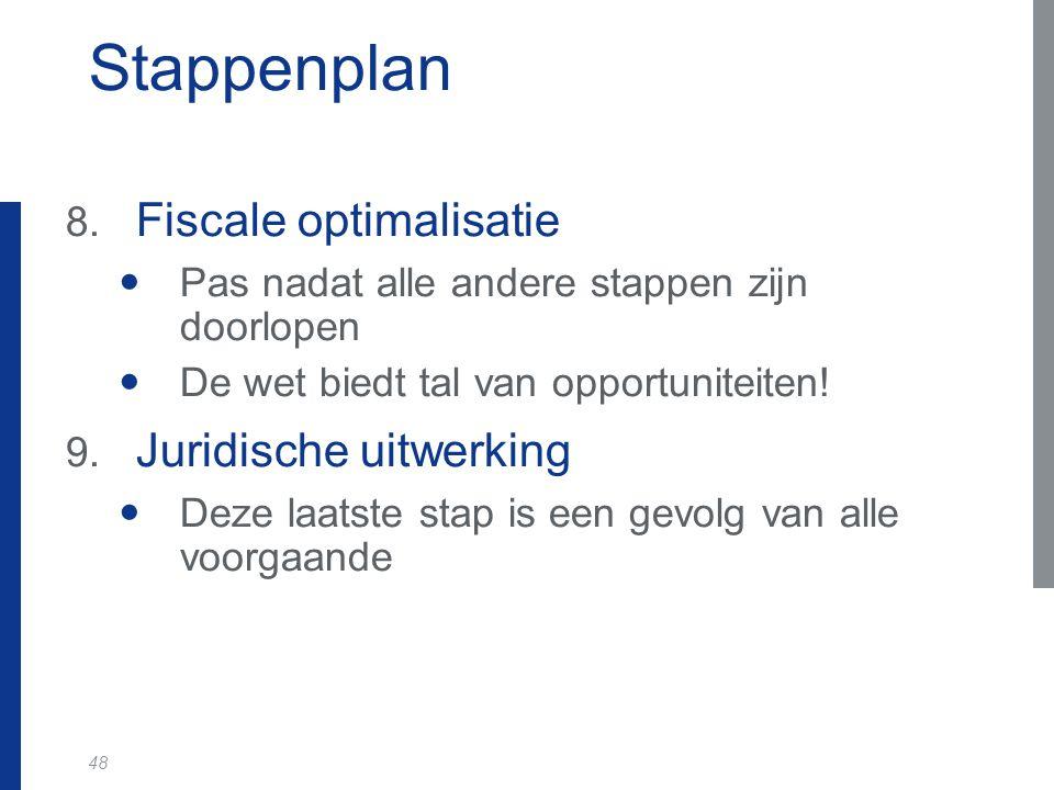 48 Stappenplan 8. Fiscale optimalisatie Pas nadat alle andere stappen zijn doorlopen De wet biedt tal van opportuniteiten! 9. Juridische uitwerking De