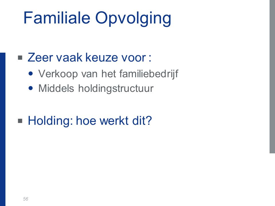56 Familiale Opvolging  Zeer vaak keuze voor : Verkoop van het familiebedrijf Middels holdingstructuur  Holding: hoe werkt dit?