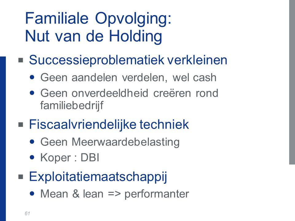 61 Familiale Opvolging: Nut van de Holding  Successieproblematiek verkleinen Geen aandelen verdelen, wel cash Geen onverdeeldheid creëren rond famili