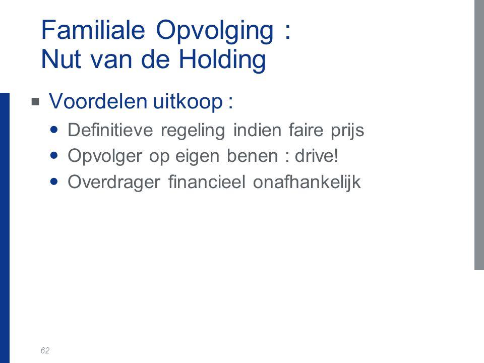 62 Familiale Opvolging : Nut van de Holding  Voordelen uitkoop : Definitieve regeling indien faire prijs Opvolger op eigen benen : drive! Overdrager