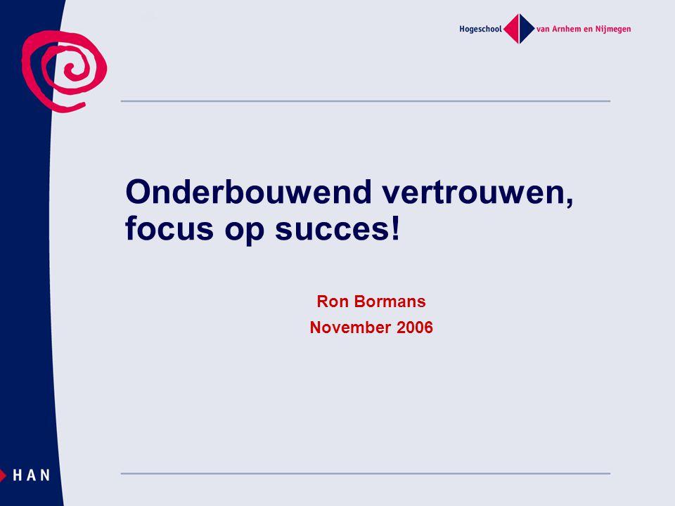 Onderbouwend vertrouwen, focus op succes! Ron Bormans November 2006