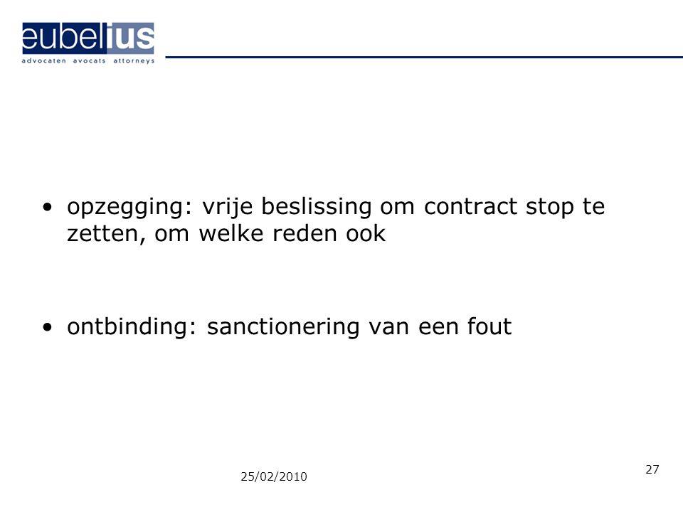 opzegging: vrije beslissing om contract stop te zetten, om welke reden ook ontbinding: sanctionering van een fout 25/02/2010 27