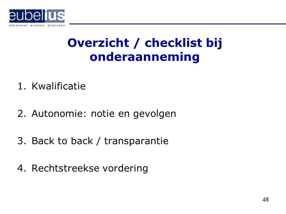 46 Overzicht / checklist bij onderaanneming 1.Kwalificatie 2.Autonomie: notie en gevolgen 3.Back to back / transparantie 4.Rechtstreekse vordering