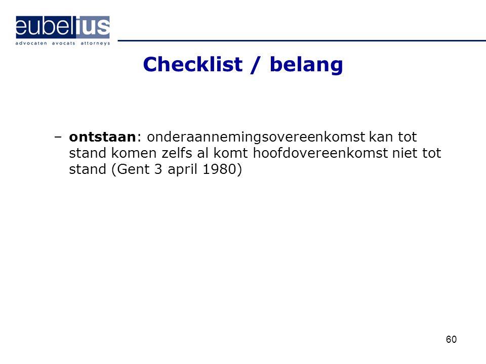Checklist / belang –ontstaan: onderaannemingsovereenkomst kan tot stand komen zelfs al komt hoofdovereenkomst niet tot stand (Gent 3 april 1980) 60