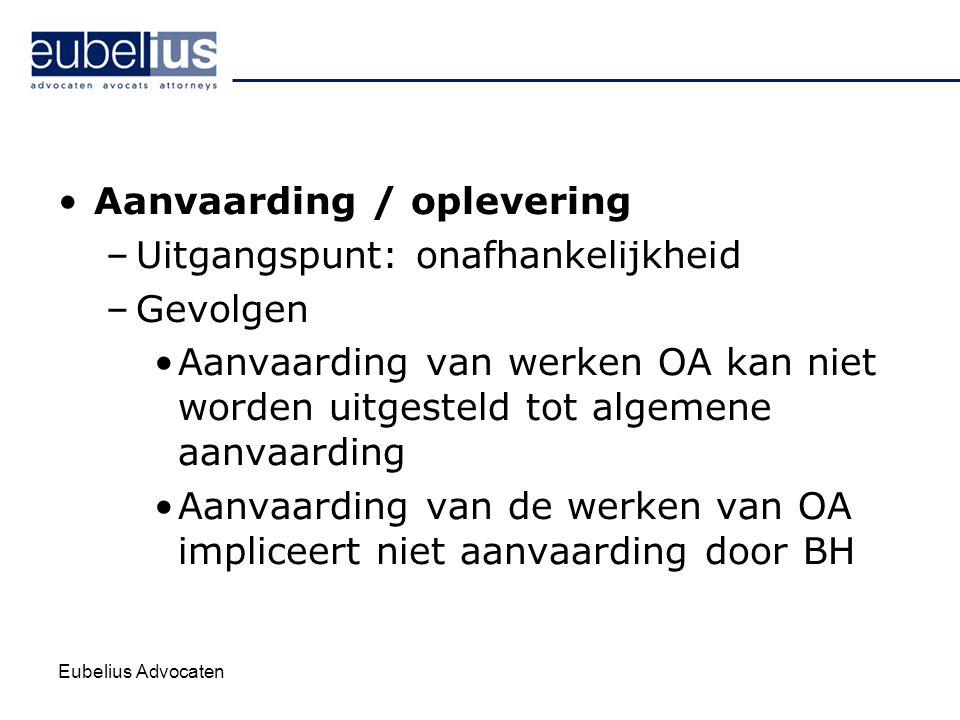 Eubelius Advocaten Aanvaarding / oplevering –Uitgangspunt: onafhankelijkheid –Gevolgen Aanvaarding van werken OA kan niet worden uitgesteld tot algeme