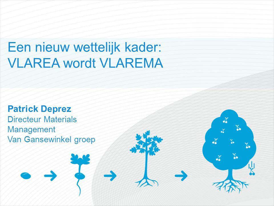 Een nieuw wettelijk kader: VLAREA wordt VLAREMA Patrick Deprez Directeur Materials Management Van Gansewinkel groep