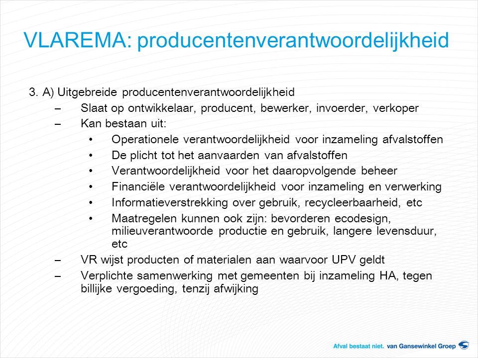 VLAREMA: producentenverantwoordelijkheid 3. A) Uitgebreide producentenverantwoordelijkheid –Slaat op ontwikkelaar, producent, bewerker, invoerder, ver