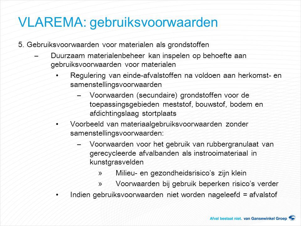 VLAREMA: gebruiksvoorwaarden 5. Gebruiksvoorwaarden voor materialen als grondstoffen –Duurzaam materialenbeheer kan inspelen op behoefte aan gebruiksv