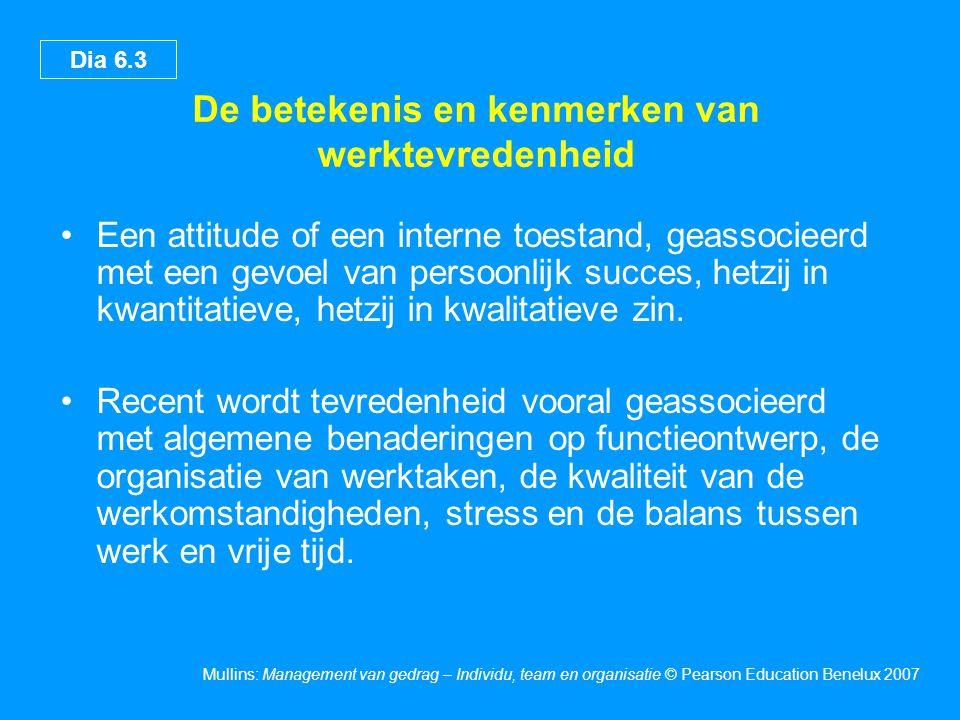 Dia 6.3 Mullins: Management van gedrag – Individu, team en organisatie © Pearson Education Benelux 2007 De betekenis en kenmerken van werktevredenheid