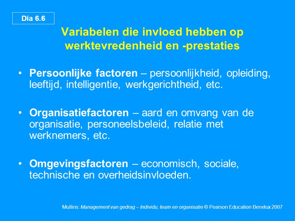 Dia 6.6 Mullins: Management van gedrag – Individu, team en organisatie © Pearson Education Benelux 2007 Variabelen die invloed hebben op werktevredenh