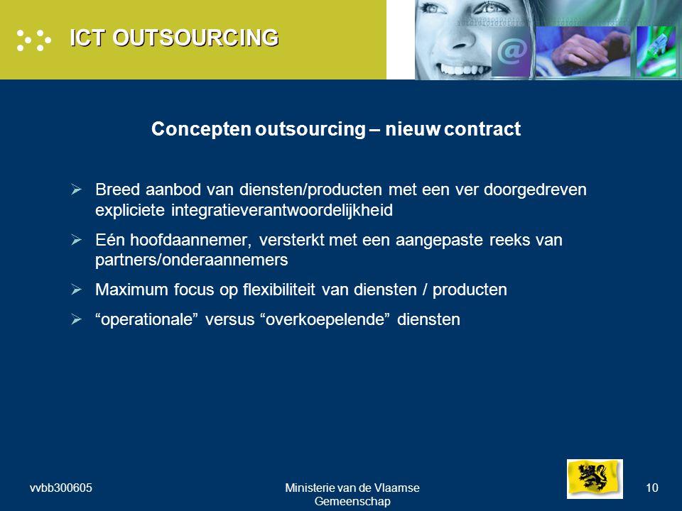 vvbb300605Ministerie van de Vlaamse Gemeenschap 10 ICT OUTSOURCING Concepten outsourcing – nieuw contract  Breed aanbod van diensten/producten met een ver doorgedreven expliciete integratieverantwoordelijkheid  Eén hoofdaannemer, versterkt met een aangepaste reeks van partners/onderaannemers  Maximum focus op flexibiliteit van diensten / producten  operationale versus overkoepelende diensten