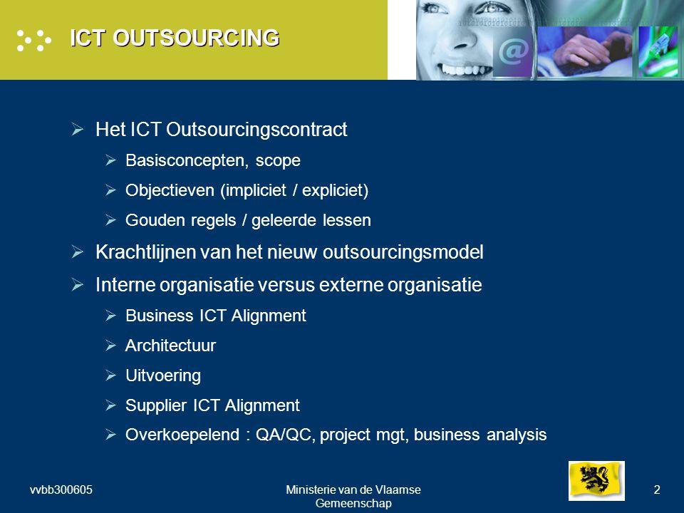 vvbb300605Ministerie van de Vlaamse Gemeenschap 2 ICT OUTSOURCING  Het ICT Outsourcingscontract  Basisconcepten, scope  Objectieven (impliciet / expliciet)  Gouden regels / geleerde lessen  Krachtlijnen van het nieuw outsourcingsmodel  Interne organisatie versus externe organisatie  Business ICT Alignment  Architectuur  Uitvoering  Supplier ICT Alignment  Overkoepelend : QA/QC, project mgt, business analysis