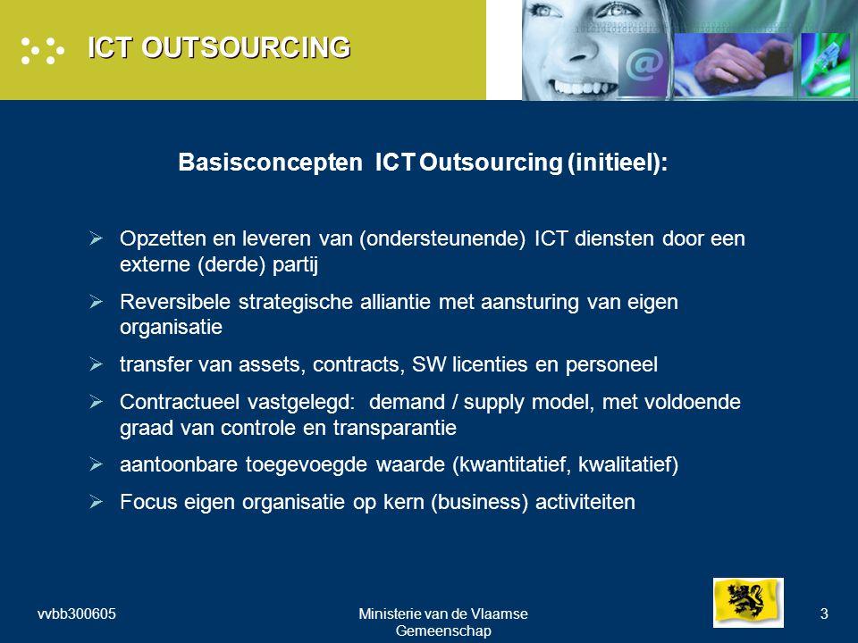 vvbb300605Ministerie van de Vlaamse Gemeenschap 3 ICT OUTSOURCING Basisconcepten ICT Outsourcing (initieel):  Opzetten en leveren van (ondersteunende) ICT diensten door een externe (derde) partij  Reversibele strategische alliantie met aansturing van eigen organisatie  transfer van assets, contracts, SW licenties en personeel  Contractueel vastgelegd: demand / supply model, met voldoende graad van controle en transparantie  aantoonbare toegevoegde waarde (kwantitatief, kwalitatief)  Focus eigen organisatie op kern (business) activiteiten