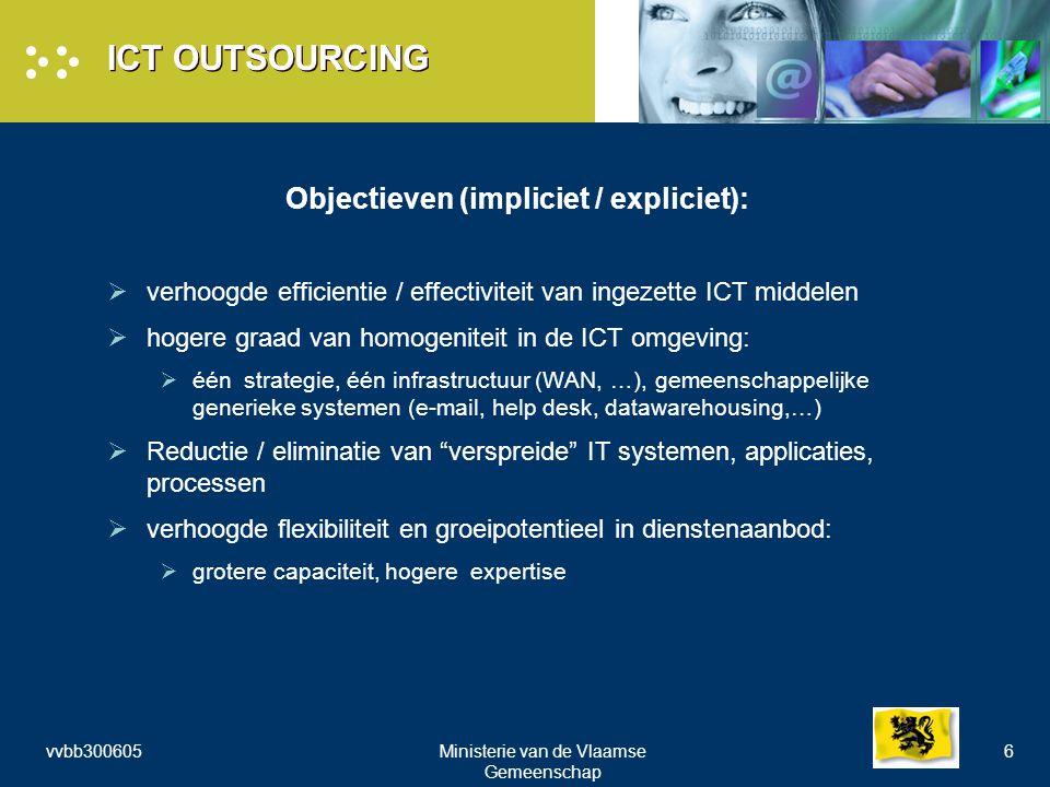 vvbb300605Ministerie van de Vlaamse Gemeenschap 6 ICT OUTSOURCING Objectieven (impliciet / expliciet):  verhoogde efficientie / effectiviteit van ingezette ICT middelen  hogere graad van homogeniteit in de ICT omgeving:  één strategie, één infrastructuur (WAN, …), gemeenschappelijke generieke systemen (e-mail, help desk, datawarehousing,…)  Reductie / eliminatie van verspreide IT systemen, applicaties, processen  verhoogde flexibiliteit en groeipotentieel in dienstenaanbod:  grotere capaciteit, hogere expertise