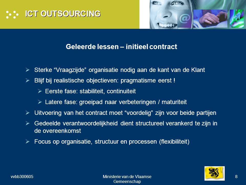vvbb300605Ministerie van de Vlaamse Gemeenschap 8 ICT OUTSOURCING Geleerde lessen – initieel contract  Sterke Vraagzijde organisatie nodig aan de kant van de Klant  Blijf bij realistische objectieven: pragmatisme eerst .